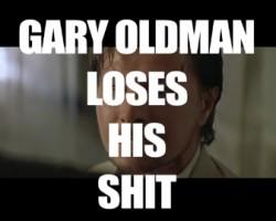 Gary Oldman Loses His Shit