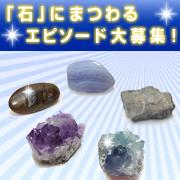 あなたの『石』にまつわる思い出教えてください!